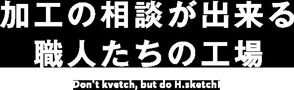 加工の相談が出来る職人たちの工場 Don't kvetch, but do H.sketch!